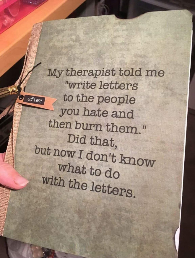"My therapist told me ""Write letters to the people who you hate and burn them later"". I did that.... But now what should I do with the letters?"