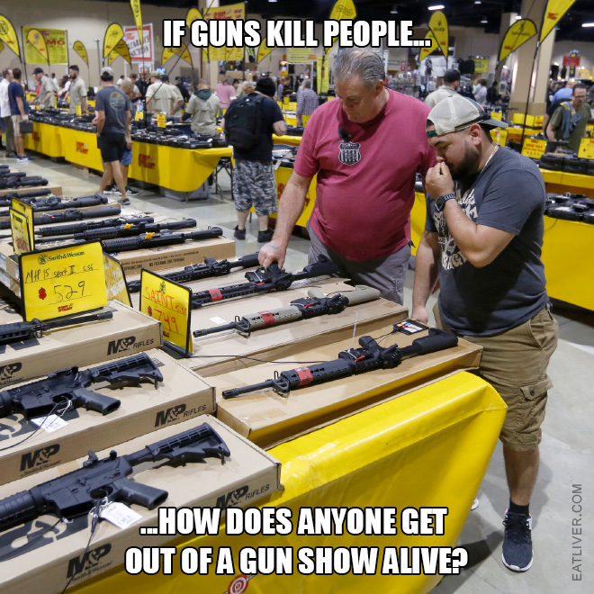 If guns kill people how does anyone get out of a gun show alive?
