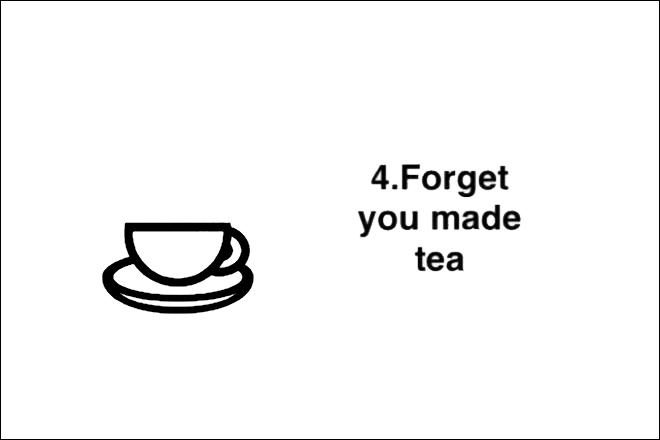 Step 4: Forget you made tea