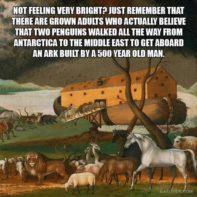 Just remember that there are grown adults who actually believe that two penguins walked all the way from Antarctica to the Middle East to get aboard an ark built by a 500 year old man.