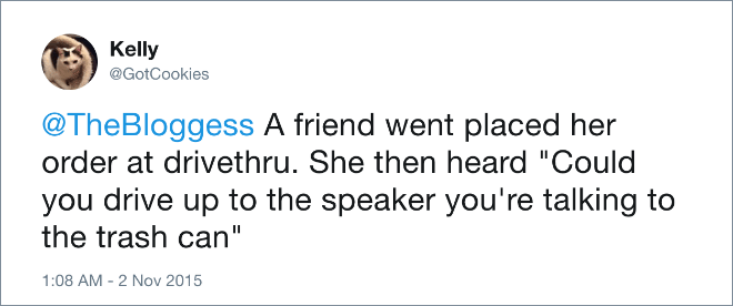 """A friend went placed her order at drivethru. She then heard """"Could you drive up to the speaker you're talking to the trash can"""""""