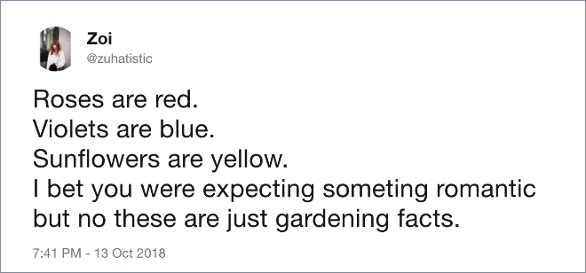 Roses are red. Violets are blue. Sunflowers are yellow. I bet you were expecting something romantic but no these are just gardening facts.