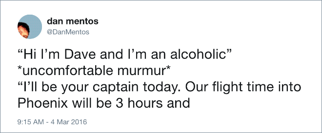 """""""Hi I'm Dave and I'm an alcoholic"""" *uncomfortable murmur* """"I'll be your captain today. Our flight time into Phoenix will be 3 hours and..."""