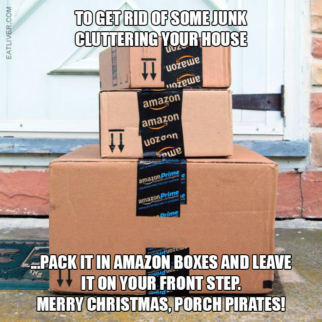 To get rid of some junk cluttering your house pack it in Amazon boxes and leave it on your front step. Merry Christmas, porch pirates!