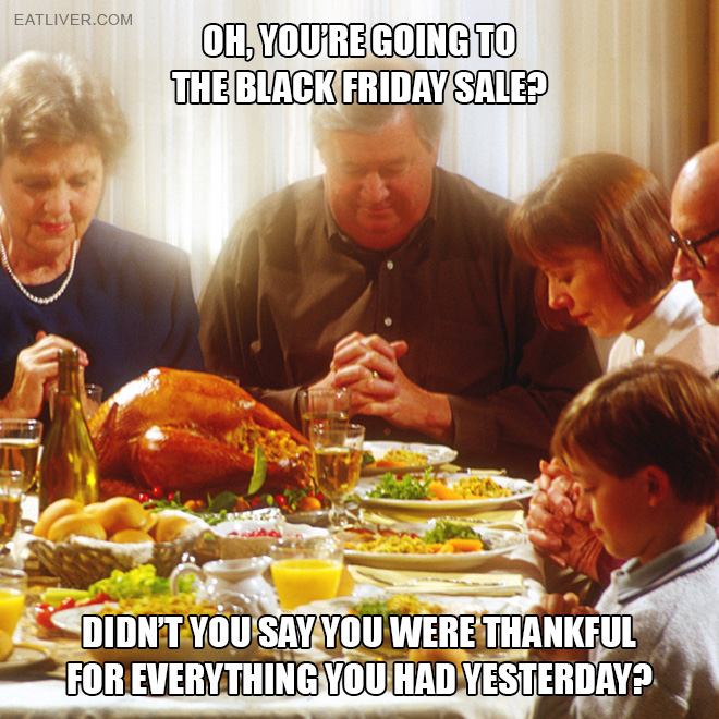 Didn't you say you were thankful for everything you had yesterday?