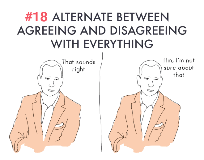 Keep agreeing and disagreeing with everything.