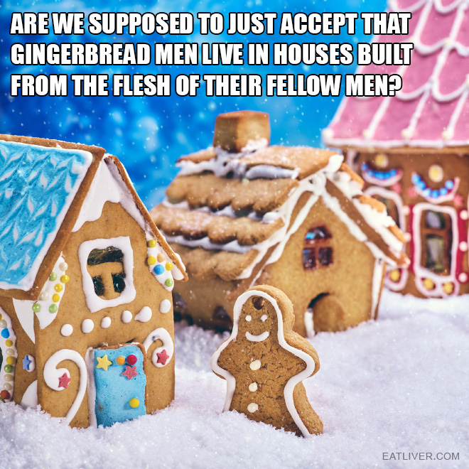 Are we supposed to just accept that gingerbread men live in houses built from the flesh of their fellow men?