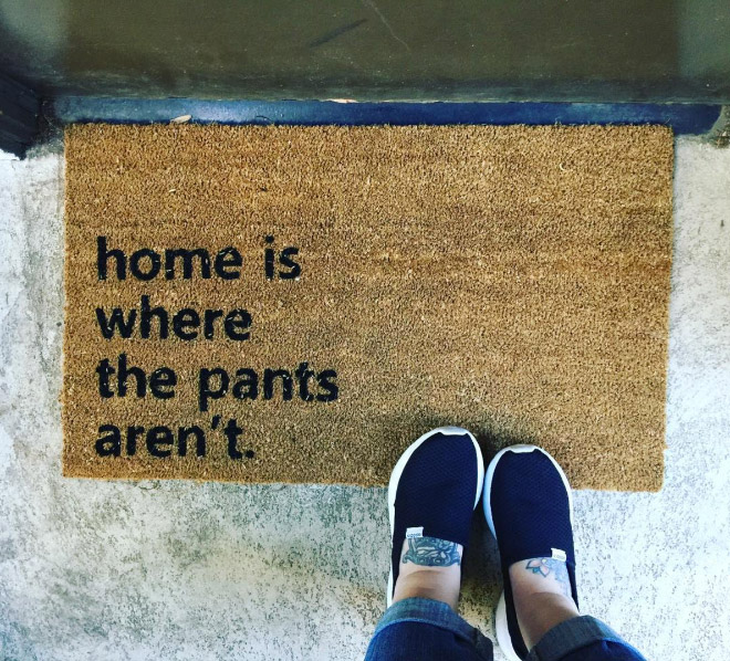 Home is where the pants aren't.