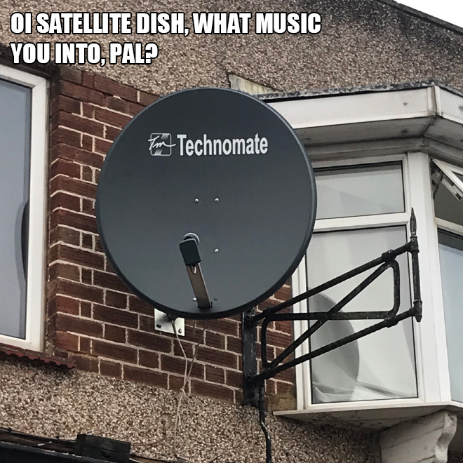 Oi satellite dish, what music you into, pal?
