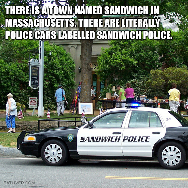 There is a town named sandwich in Massachusetts. There are literally police cars labelled Sandwich Police.
