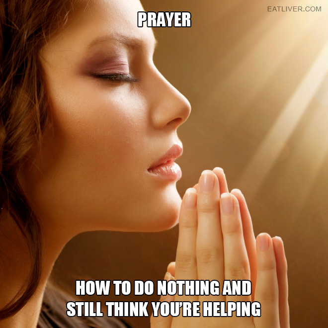 Prayer: how to do nothing and still think you are helping.