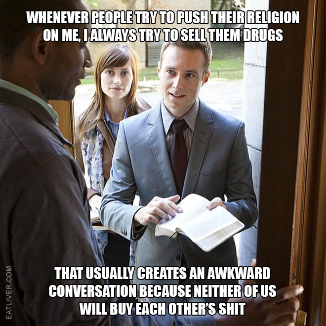 Whenever people try to push their religion on me, I always try to sell them drugs. That usually creates an awkward conversation because neither of us will buy each other's shit.