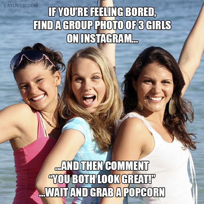 "Find a group photo of 3 girls on Instagram and then comment ""you both look great!"" ...wait and grab a popcorn."