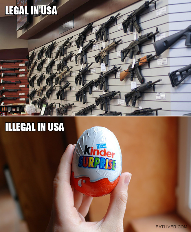 Only in USA you can buy a gun in the store but not allowed to buy a chocolate egg with a toy inside.