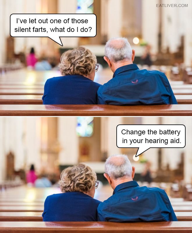 I've let out one of those silent farts, what do I do? Change the battery in your hearing aid.