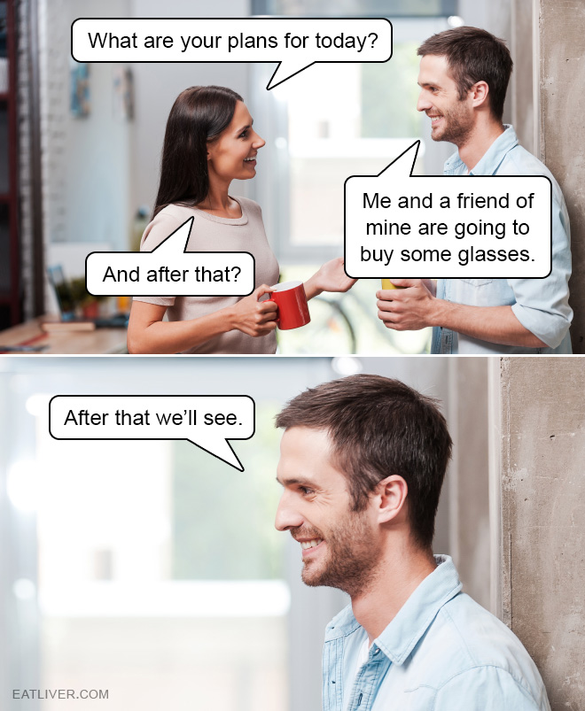 Me and a friend of mine are going to buy some glasses...