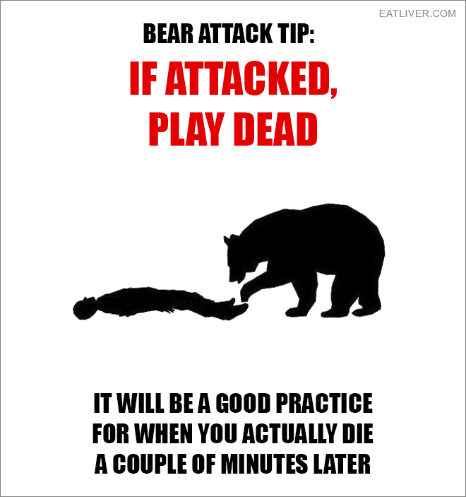 If attacked, play dead. It will be a good practice for when you actually die a couple of minutes later.