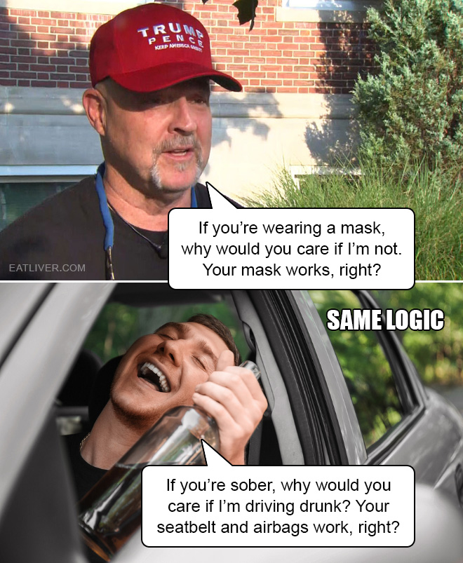 If you're wearing a mask, why would you care if I'm not. Your mask works, right? If you're sober, why would you care if I'm driving drunk? Your seatbelt and airbags work, right?