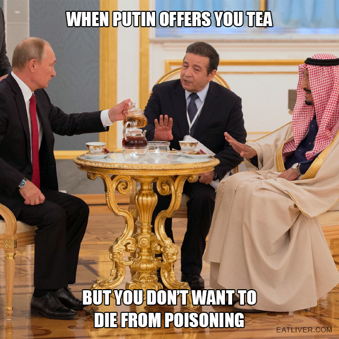 When Putin offers you tea but you're not ready to die just yet.