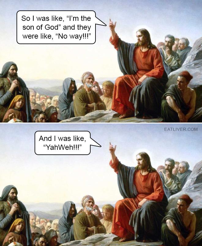"""So I was like, """"I'm the son of God"""" and they were like, """"No way!!!"""" And I was like, """"YahWeh!!!"""""""
