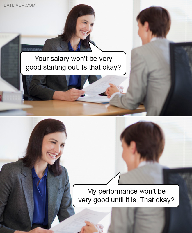 Your salary won't be very good starting out. Is that okay? My performance won't be very good until it is. That okay?