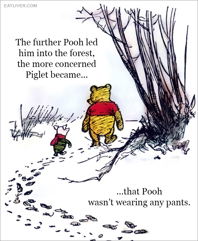 The further Pooh led him into the forest, the more concerned Piglet became that Pooh wasn't wearing any pants.