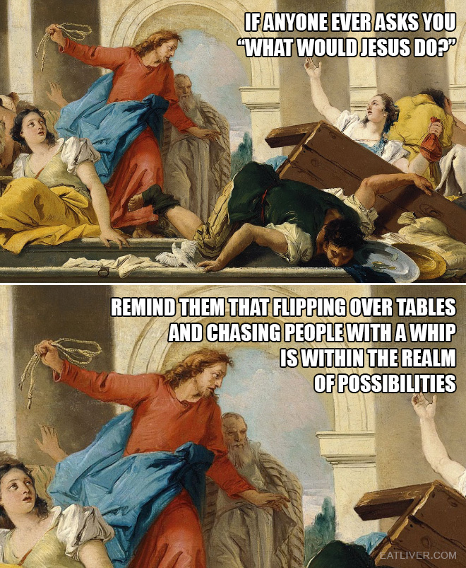 "If anyone ever asks you ""what would Jesus do?"", remind them that flipping over tables and chasing people with a whip is within the realm of possibilities."