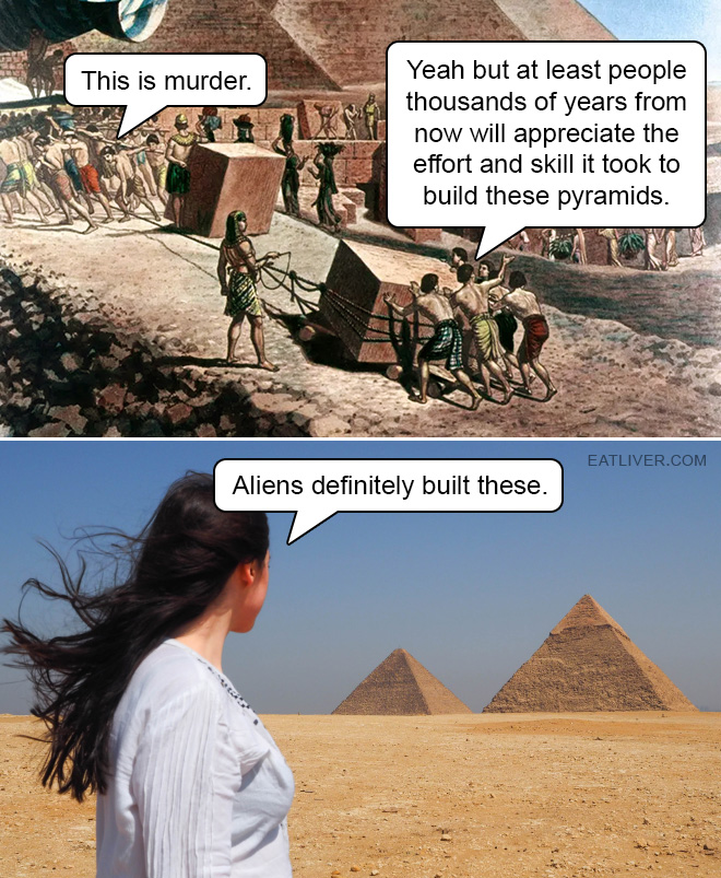 At least people several thousand years from now will appreciate the effort and skill it took to build these pyramids.