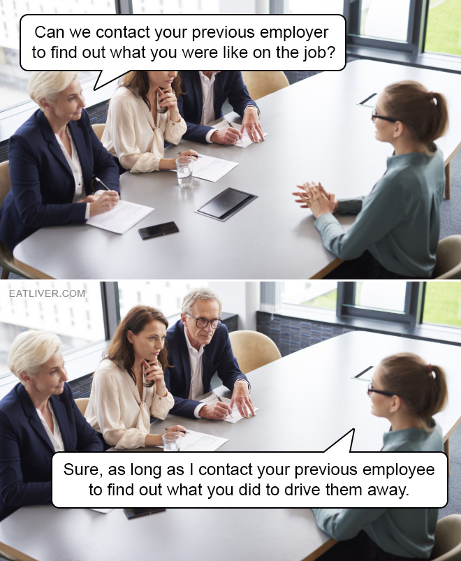 Can we contact your previous employer to find out what you were like on the job? Sure, as long as I contact your previous employee to find out what you did to drive them away.