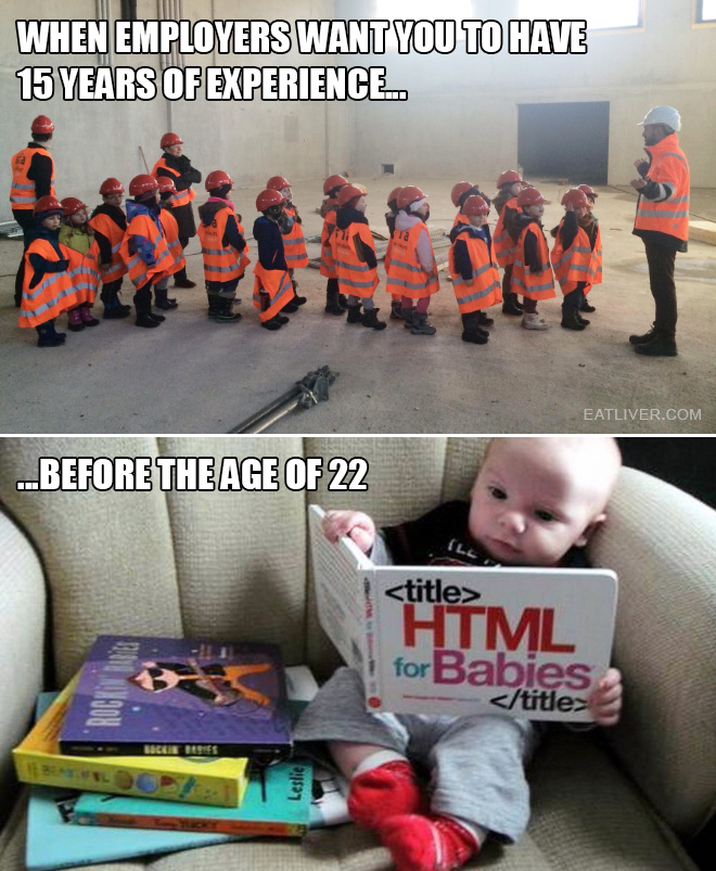 When employers want you to have 15 years of experience before the age of 22...