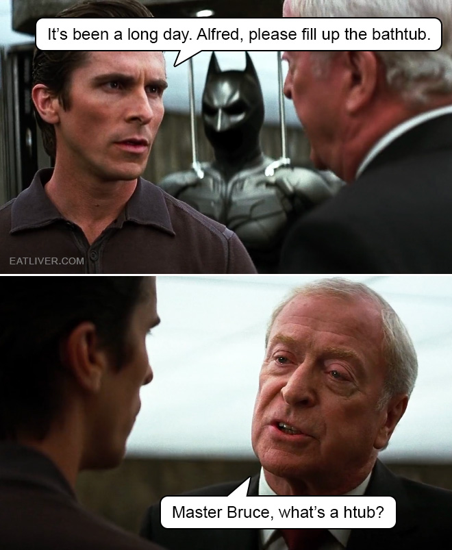 It's been a long day. Alfred, please fill up the bathtub. Master Bruce, what's a htub?