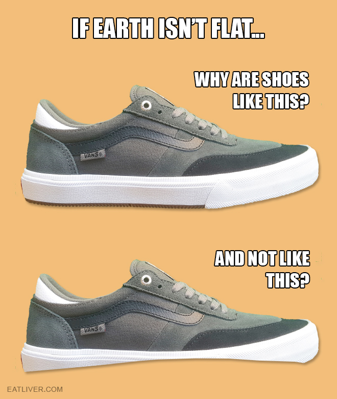 Your move, stupid round-earthers! Try to explain why our shoes have flat soles if Earth is round! You can't.
