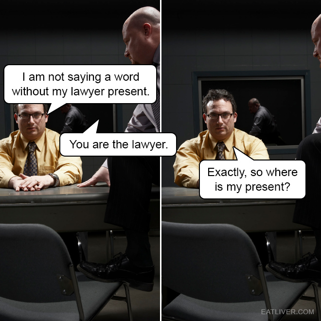 I am not saying a word without my lawyer present. You are the lawyer. Exactly, so where is my present?