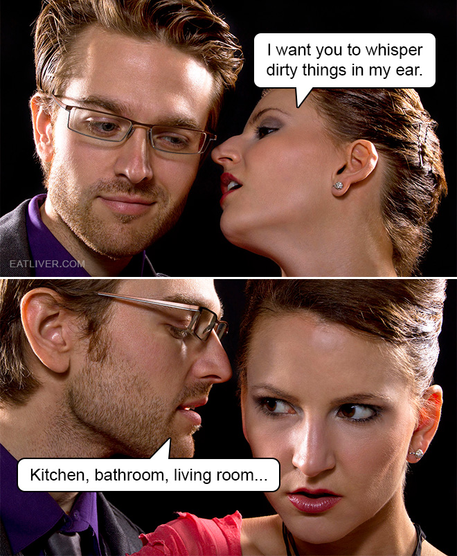 I want you to whisper dirty things in my ear. Kitchen, bathroom, living room...