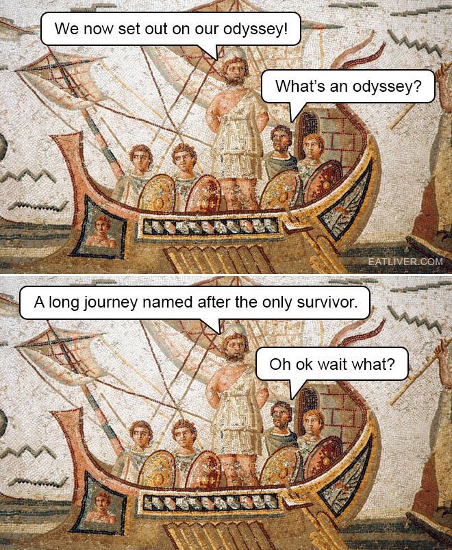 We now set out on our odyssey! What's an odyssey? A long journey named after the only survivor. Oh ok wait what?