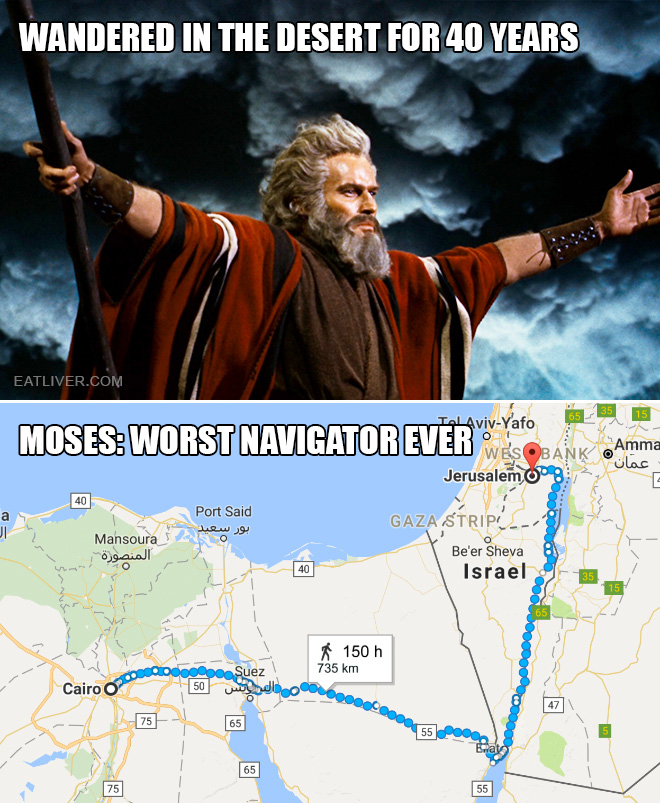 Cairo to Jerusalem: 6 days on foot. Moses wandered in the desert for 40 years. He must be the worst navigator that has ever lived!