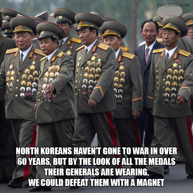 North Koreans haven't gone to war in over 60 years, but by the look of all the medals their generals are wearing, we could defeat them with a magnet.