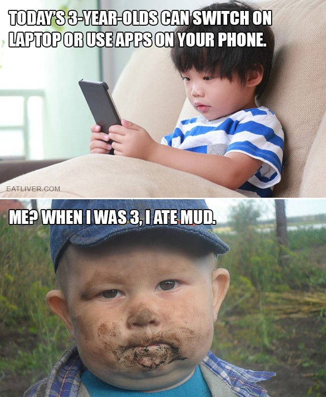Today's 3-year-olds can switch on laptop or use apps on your phone. Me? When I was 3, I ate mud.