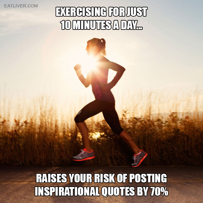 Exercising for just 10 minutes a day raises your risk of posting inspirational quotes by 70%!
